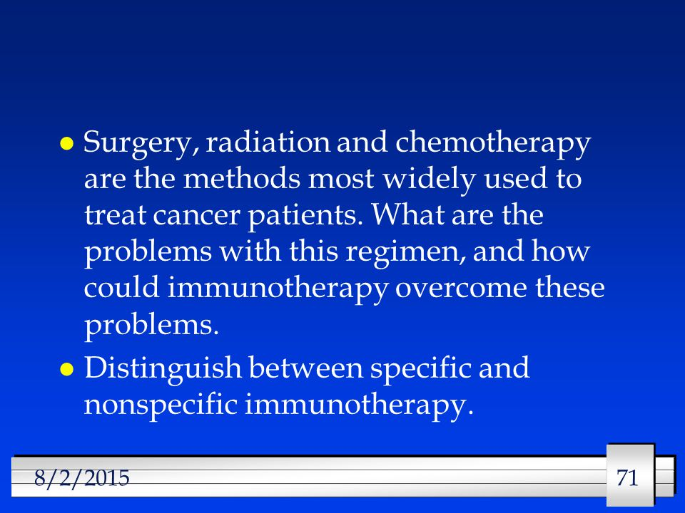 71 8/2/2015 l Surgery, radiation and chemotherapy are the methods most widely used to treat cancer patients.