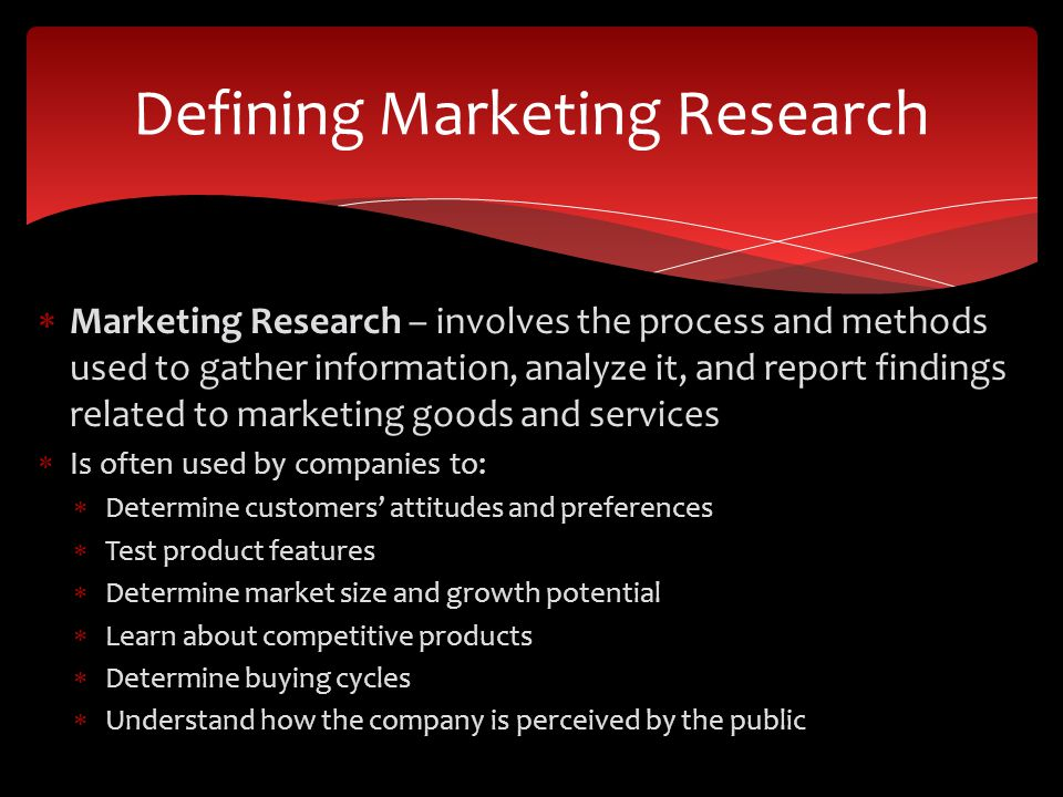  Marketing Research – involves the process and methods used to gather information, analyze it, and report findings related to marketing goods and services  Is often used by companies to:  Determine customers' attitudes and preferences  Test product features  Determine market size and growth potential  Learn about competitive products  Determine buying cycles  Understand how the company is perceived by the public Defining Marketing Research