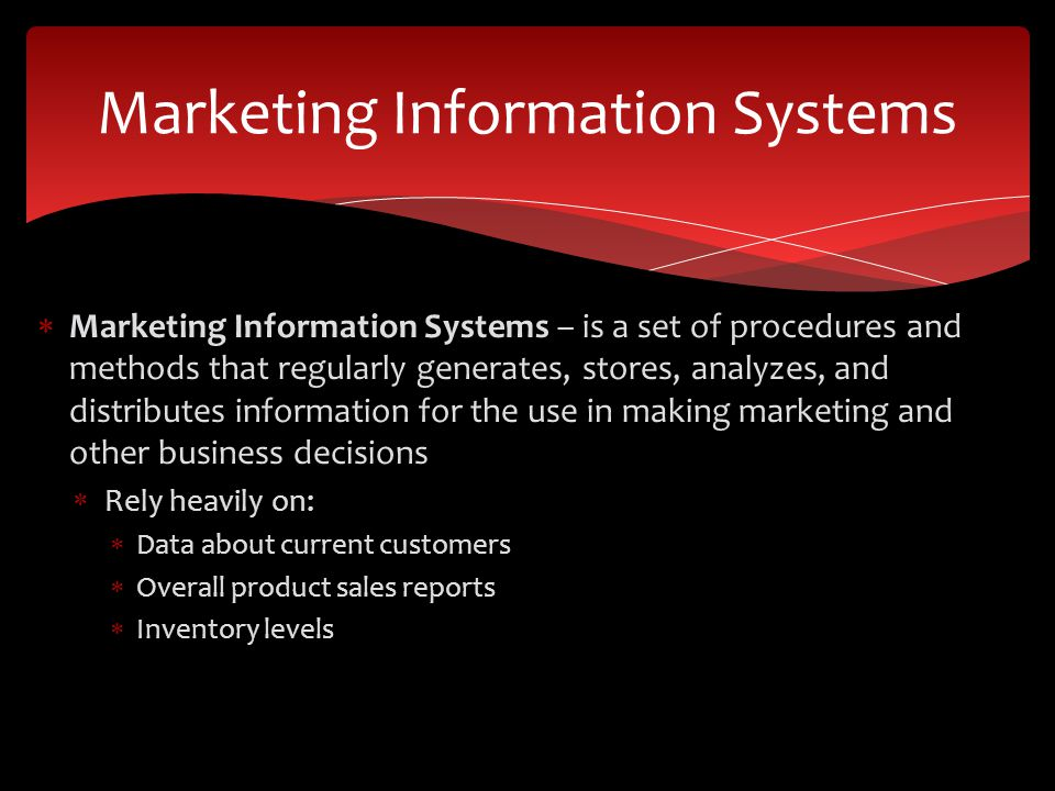  Marketing Information Systems – is a set of procedures and methods that regularly generates, stores, analyzes, and distributes information for the use in making marketing and other business decisions  Rely heavily on:  Data about current customers  Overall product sales reports  Inventory levels Marketing Information Systems
