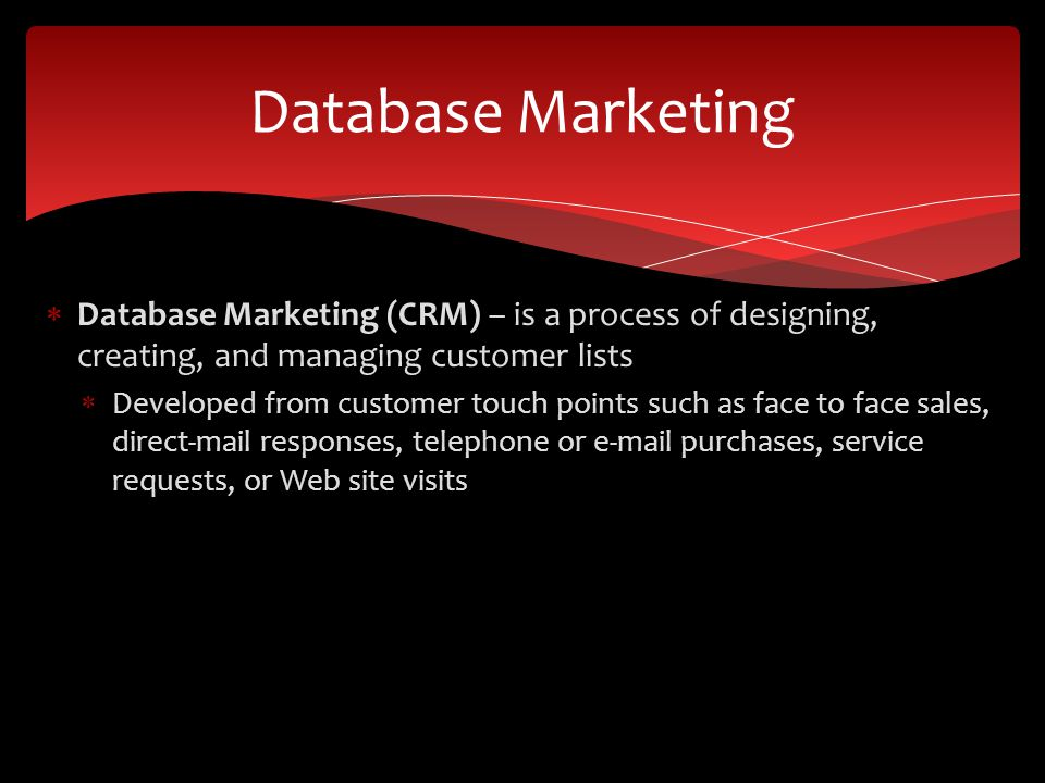  Database Marketing (CRM) – is a process of designing, creating, and managing customer lists  Developed from customer touch points such as face to face sales, direct-mail responses, telephone or  purchases, service requests, or Web site visits Database Marketing
