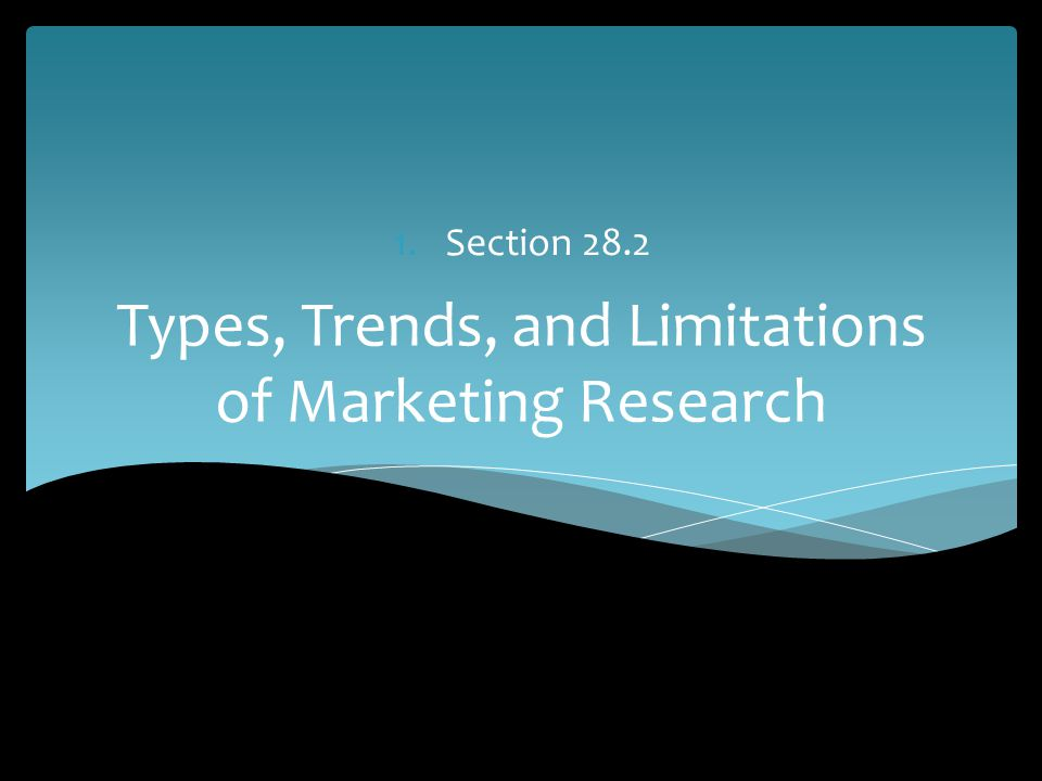 Types, Trends, and Limitations of Marketing Research 1.Section 28.2