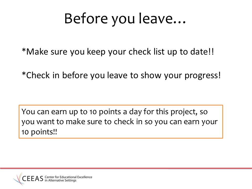 Before you leave… *Make sure you keep your check list up to date!.
