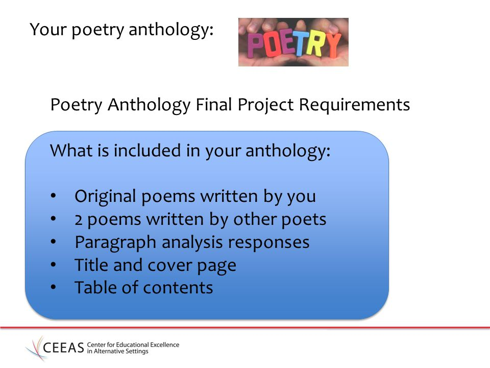 Your poetry anthology: Poetry Anthology Final Project Requirements What is included in your anthology: Original poems written by you 2 poems written by other poets Paragraph analysis responses Title and cover page Table of contents
