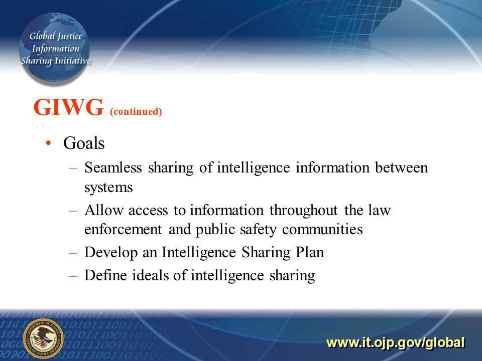 GIWG (continued) Goals –Seamless sharing of intelligence information between systems –Allow access to information throughout the law enforcement and public safety communities –Develop an Intelligence Sharing Plan –Define ideals of intelligence sharing