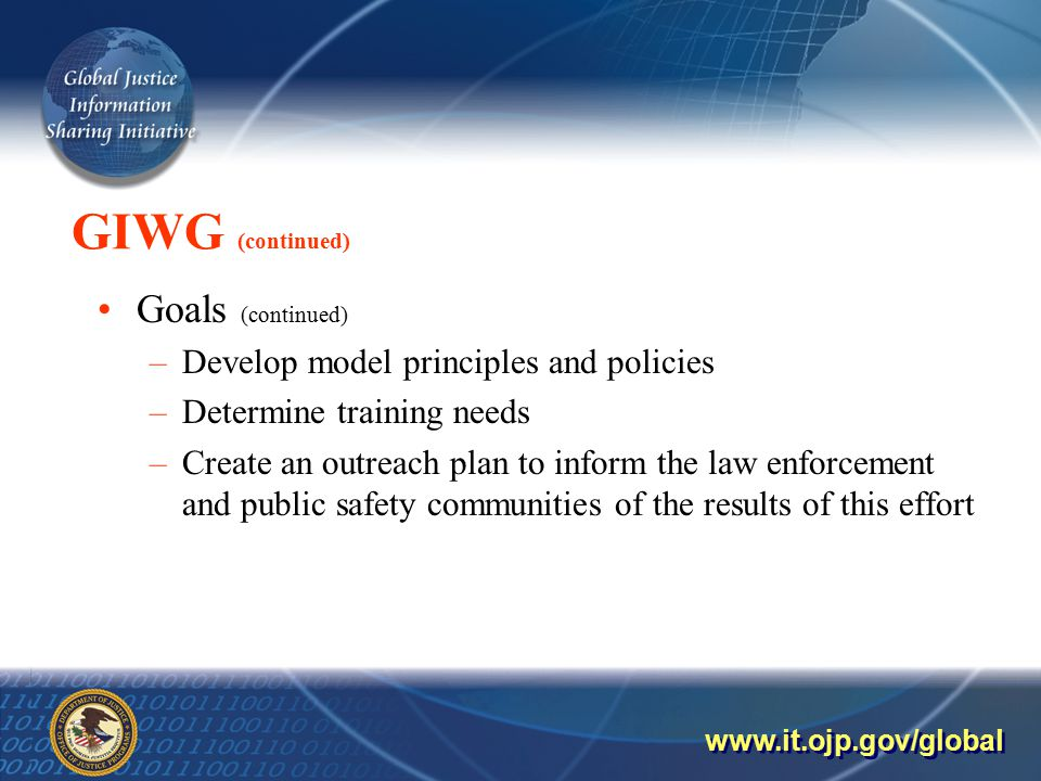 GIWG (continued) Goals (continued) –Develop model principles and policies –Determine training needs –Create an outreach plan to inform the law enforcement and public safety communities of the results of this effort
