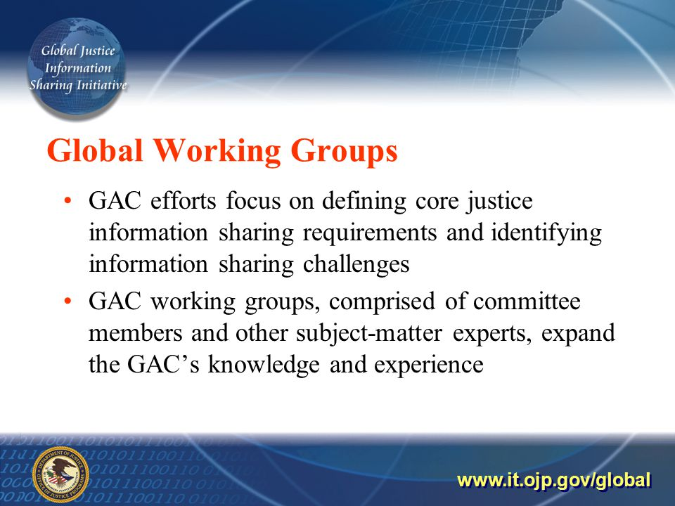 Global Working Groups GAC efforts focus on defining core justice information sharing requirements and identifying information sharing challenges GAC working groups, comprised of committee members and other subject-matter experts, expand the GAC's knowledge and experience