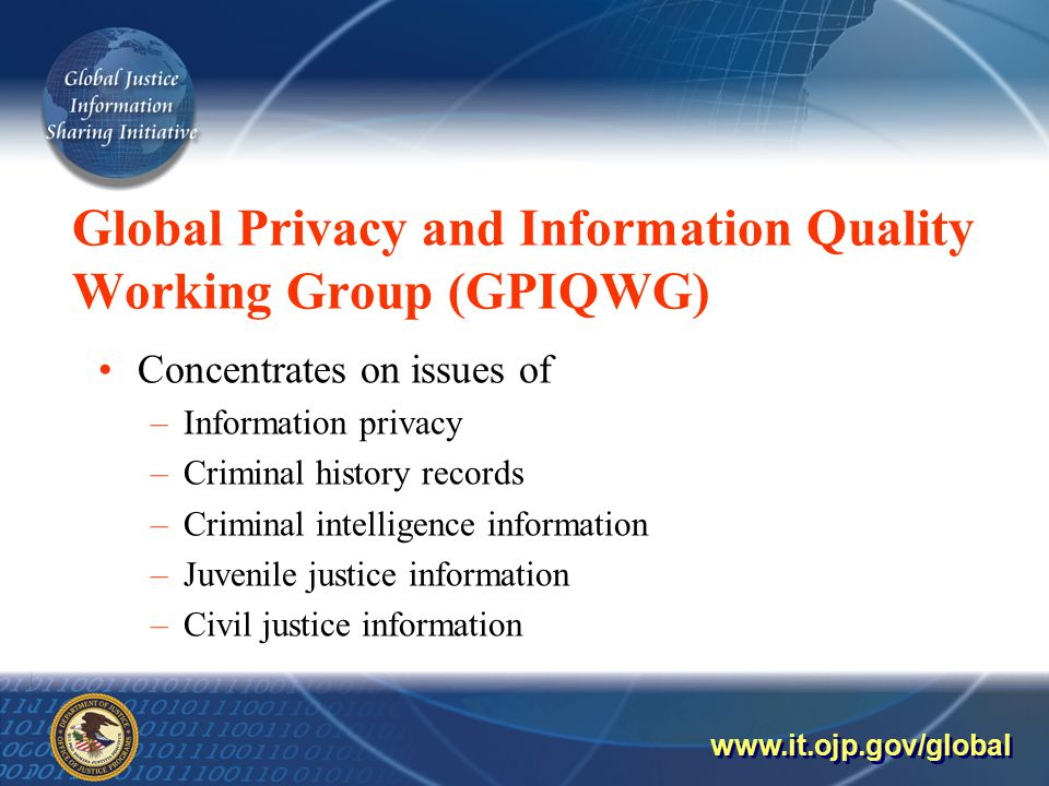 Global Privacy and Information Quality Working Group (GPIQWG) Concentrates on issues of –Information privacy –Criminal history records –Criminal intelligence information –Juvenile justice information –Civil justice information