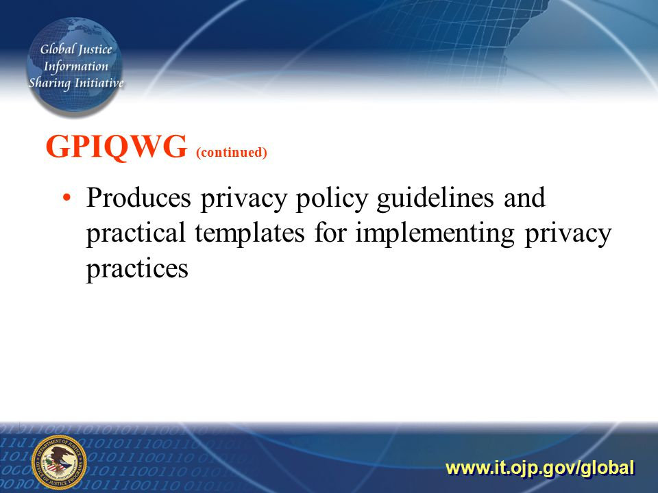 GPIQWG (continued) Produces privacy policy guidelines and practical templates for implementing privacy practices