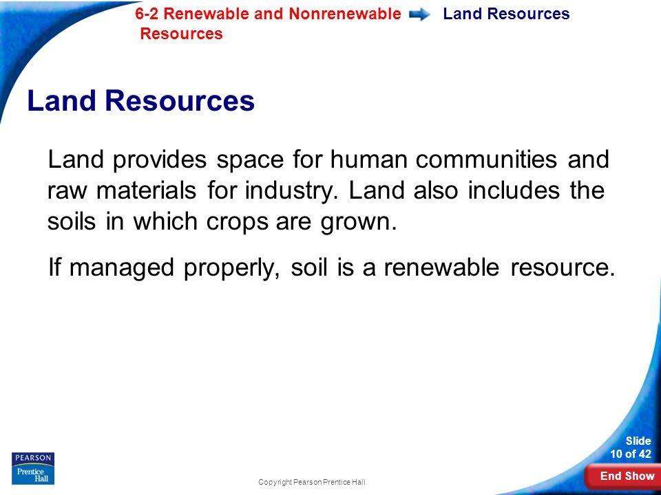 End Show 6-2 Renewable and Nonrenewable Resources Slide 10 of 42 Copyright Pearson Prentice Hall Land Resources Land provides space for human communities and raw materials for industry.