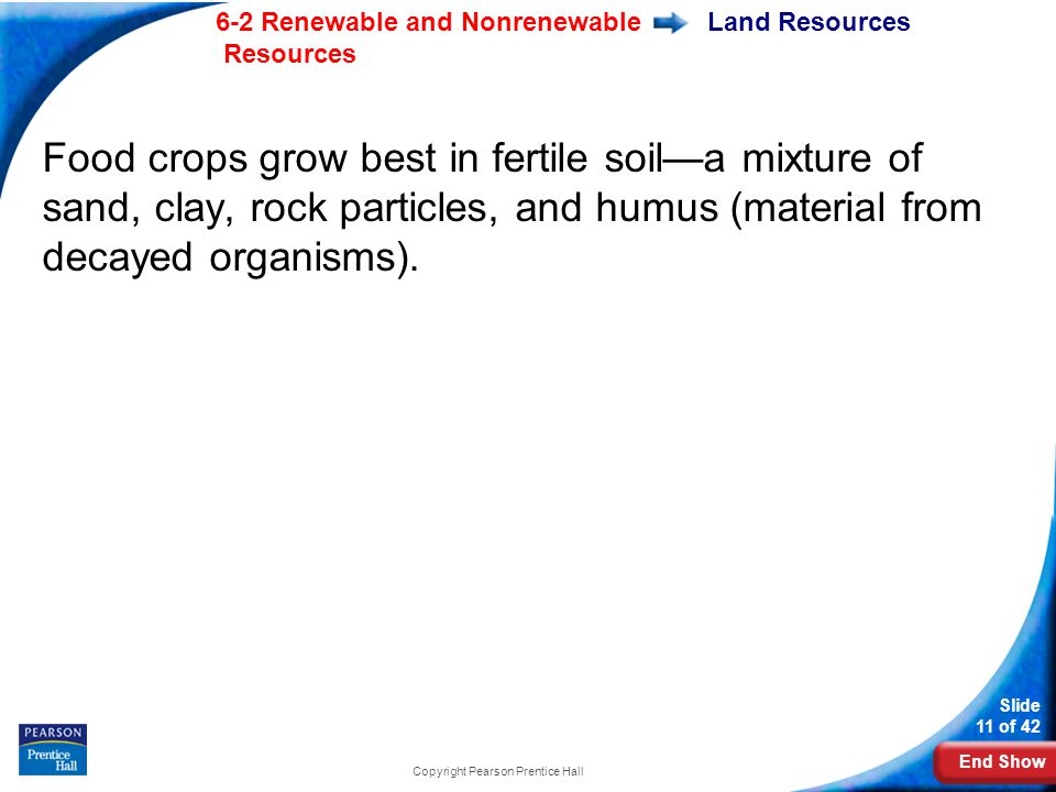 End Show 6-2 Renewable and Nonrenewable Resources Slide 11 of 42 Copyright Pearson Prentice Hall Land Resources Food crops grow best in fertile soil—a mixture of sand, clay, rock particles, and humus (material from decayed organisms).