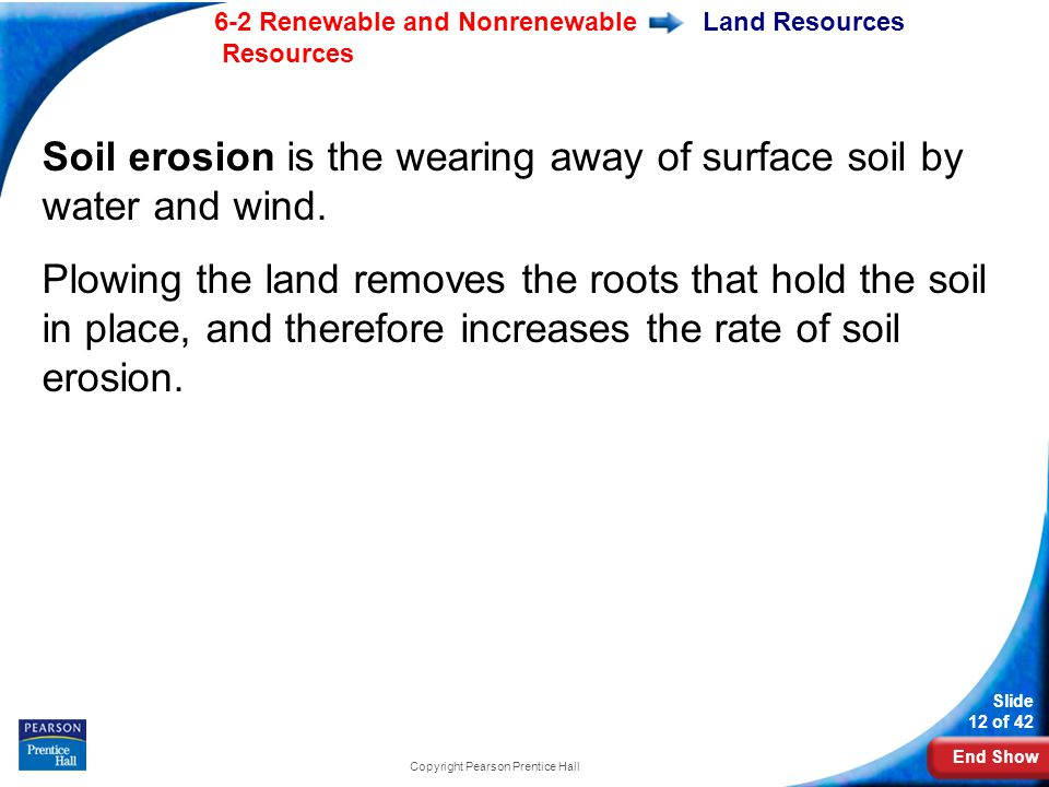 End Show 6-2 Renewable and Nonrenewable Resources Slide 12 of 42 Copyright Pearson Prentice Hall Land Resources Soil erosion is the wearing away of surface soil by water and wind.