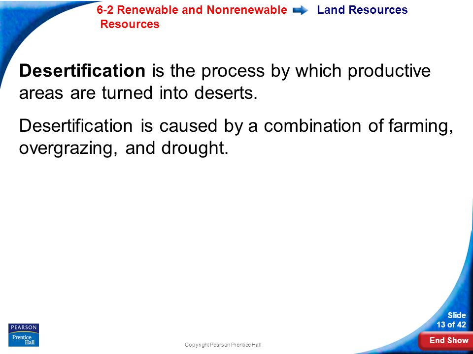 End Show 6-2 Renewable and Nonrenewable Resources Slide 13 of 42 Copyright Pearson Prentice Hall Land Resources Desertification is the process by which productive areas are turned into deserts.
