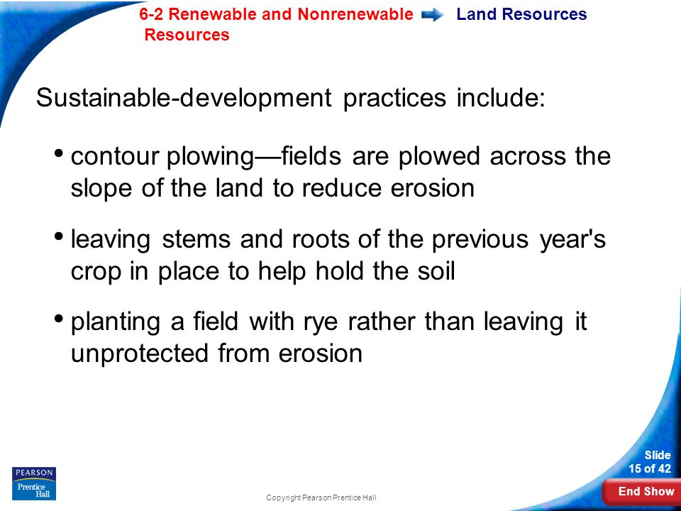 End Show 6-2 Renewable and Nonrenewable Resources Slide 15 of 42 Copyright Pearson Prentice Hall Land Resources Sustainable-development practices include: contour plowing—fields are plowed across the slope of the land to reduce erosion leaving stems and roots of the previous year s crop in place to help hold the soil planting a field with rye rather than leaving it unprotected from erosion