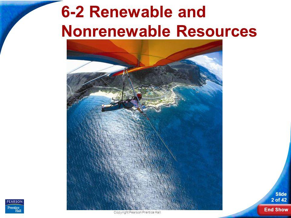 End Show Slide 2 of 42 Copyright Pearson Prentice Hall 6-2 Renewable and Nonrenewable Resources