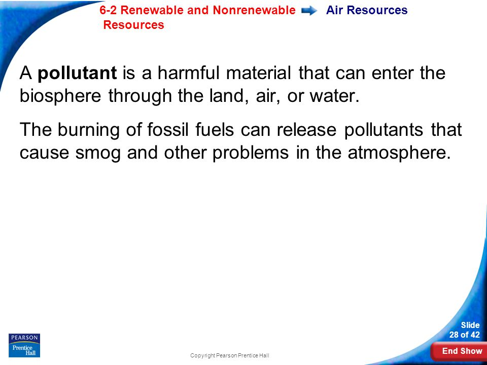 End Show 6-2 Renewable and Nonrenewable Resources Slide 28 of 42 Copyright Pearson Prentice Hall Air Resources A pollutant is a harmful material that can enter the biosphere through the land, air, or water.