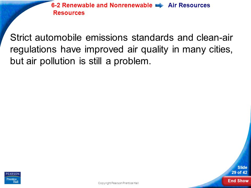 End Show 6-2 Renewable and Nonrenewable Resources Slide 29 of 42 Copyright Pearson Prentice Hall Air Resources Strict automobile emissions standards and clean-air regulations have improved air quality in many cities, but air pollution is still a problem.