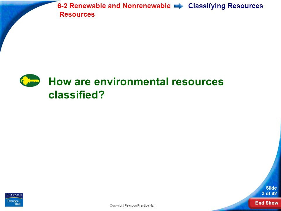 End Show 6-2 Renewable and Nonrenewable Resources Slide 3 of 42 Copyright Pearson Prentice Hall Classifying Resources How are environmental resources classified