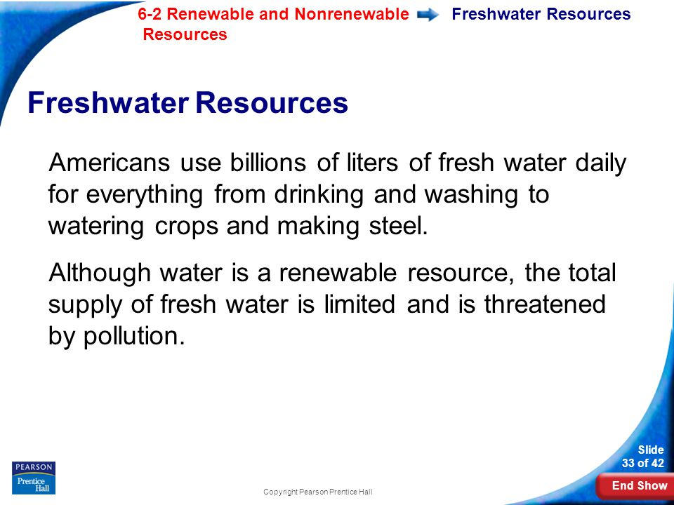 End Show 6-2 Renewable and Nonrenewable Resources Slide 33 of 42 Copyright Pearson Prentice Hall Freshwater Resources Americans use billions of liters of fresh water daily for everything from drinking and washing to watering crops and making steel.