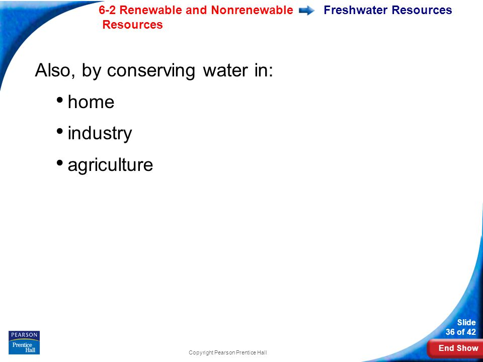End Show 6-2 Renewable and Nonrenewable Resources Slide 36 of 42 Copyright Pearson Prentice Hall Freshwater Resources Also, by conserving water in: home industry agriculture