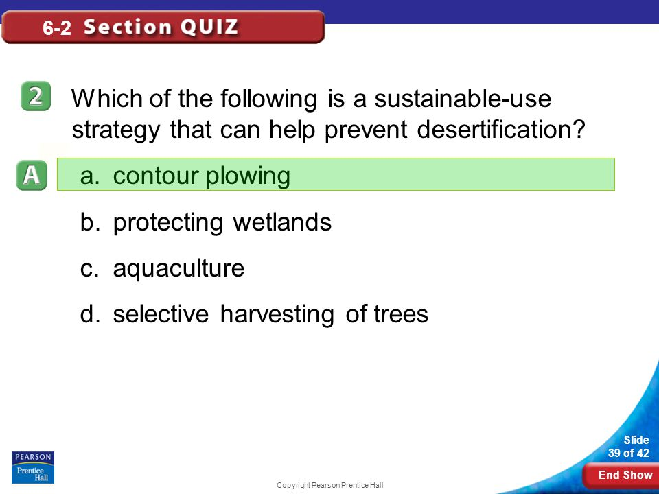 End Show Slide 39 of 42 Copyright Pearson Prentice Hall 6-2 Which of the following is a sustainable-use strategy that can help prevent desertification.