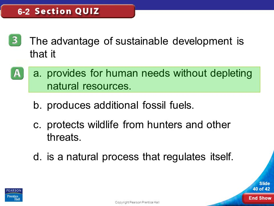 End Show Slide 40 of 42 Copyright Pearson Prentice Hall 6-2 The advantage of sustainable development is that it a.provides for human needs without depleting natural resources.