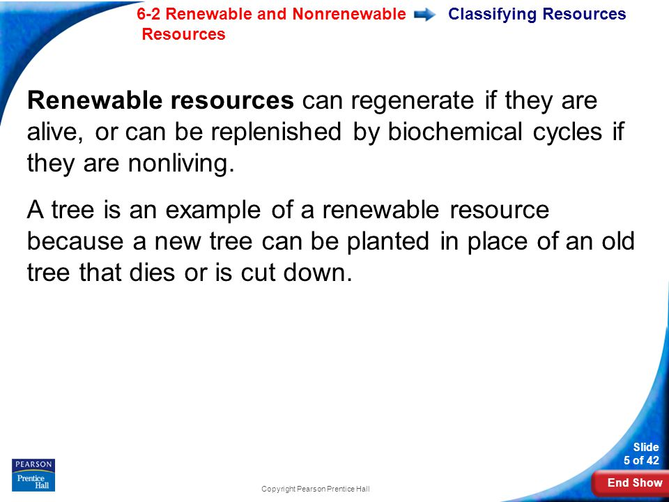 End Show 6-2 Renewable and Nonrenewable Resources Slide 5 of 42 Copyright Pearson Prentice Hall Classifying Resources Renewable resources can regenerate if they are alive, or can be replenished by biochemical cycles if they are nonliving.