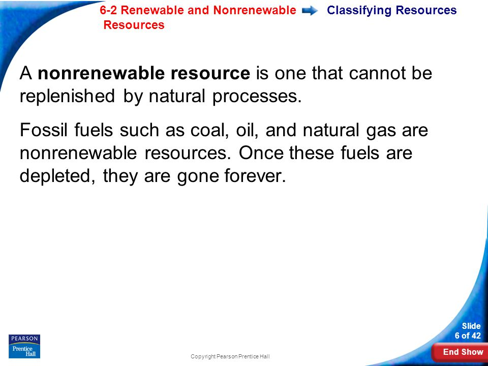 End Show 6-2 Renewable and Nonrenewable Resources Slide 6 of 42 Copyright Pearson Prentice Hall Classifying Resources A nonrenewable resource is one that cannot be replenished by natural processes.