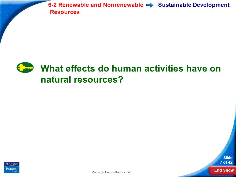 End Show 6-2 Renewable and Nonrenewable Resources Slide 7 of 42 Copyright Pearson Prentice Hall Sustainable Development What effects do human activities have on natural resources