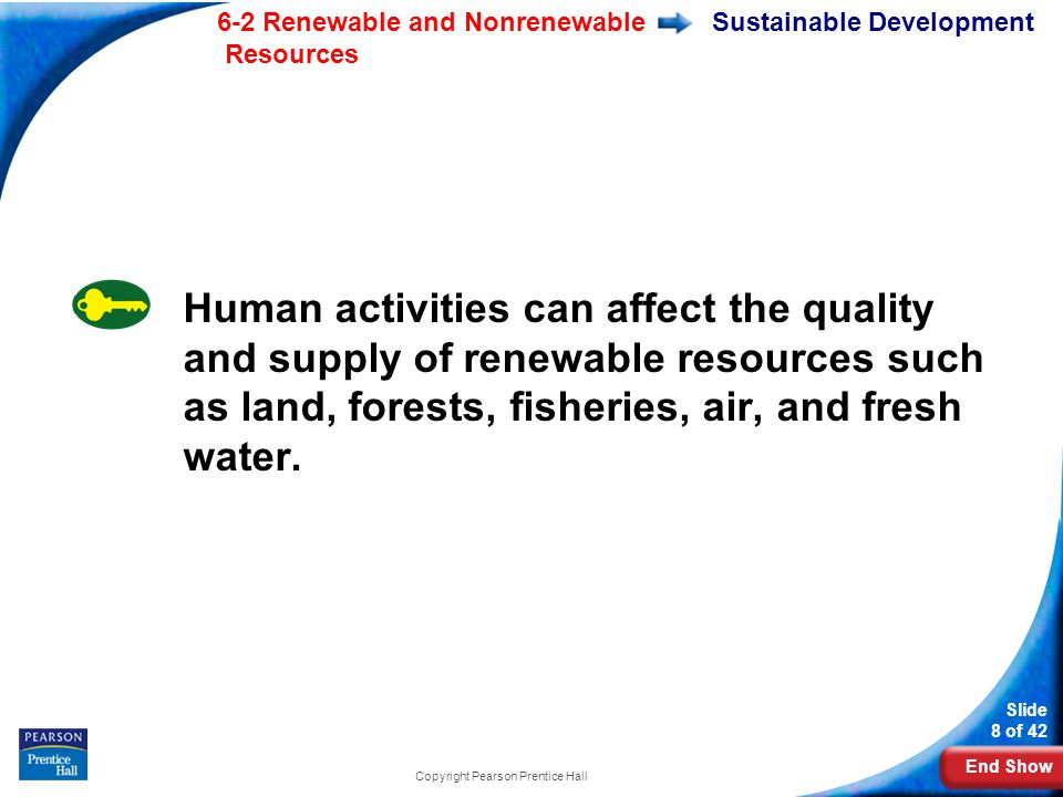 End Show 6-2 Renewable and Nonrenewable Resources Slide 8 of 42 Copyright Pearson Prentice Hall Sustainable Development Human activities can affect the quality and supply of renewable resources such as land, forests, fisheries, air, and fresh water.