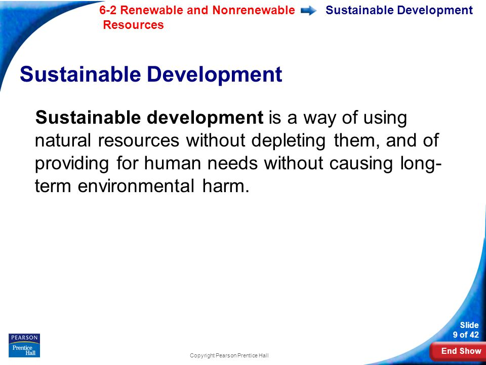 End Show 6-2 Renewable and Nonrenewable Resources Slide 9 of 42 Copyright Pearson Prentice Hall Sustainable Development Sustainable development is a way of using natural resources without depleting them, and of providing for human needs without causing long- term environmental harm.