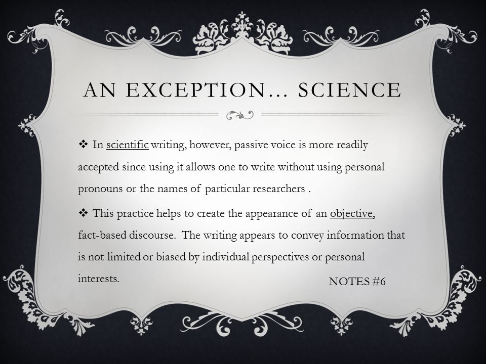 AN EXCEPTION… SCIENCE  In scientific writing, however, passive voice is more readily accepted since using it allows one to write without using personal pronouns or the names of particular researchers.
