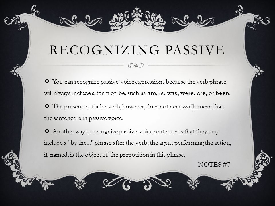 RECOGNIZING PASSIVE  You can recognize passive-voice expressions because the verb phrase will always include a form of be, such as am, is, was, were, are, or been.
