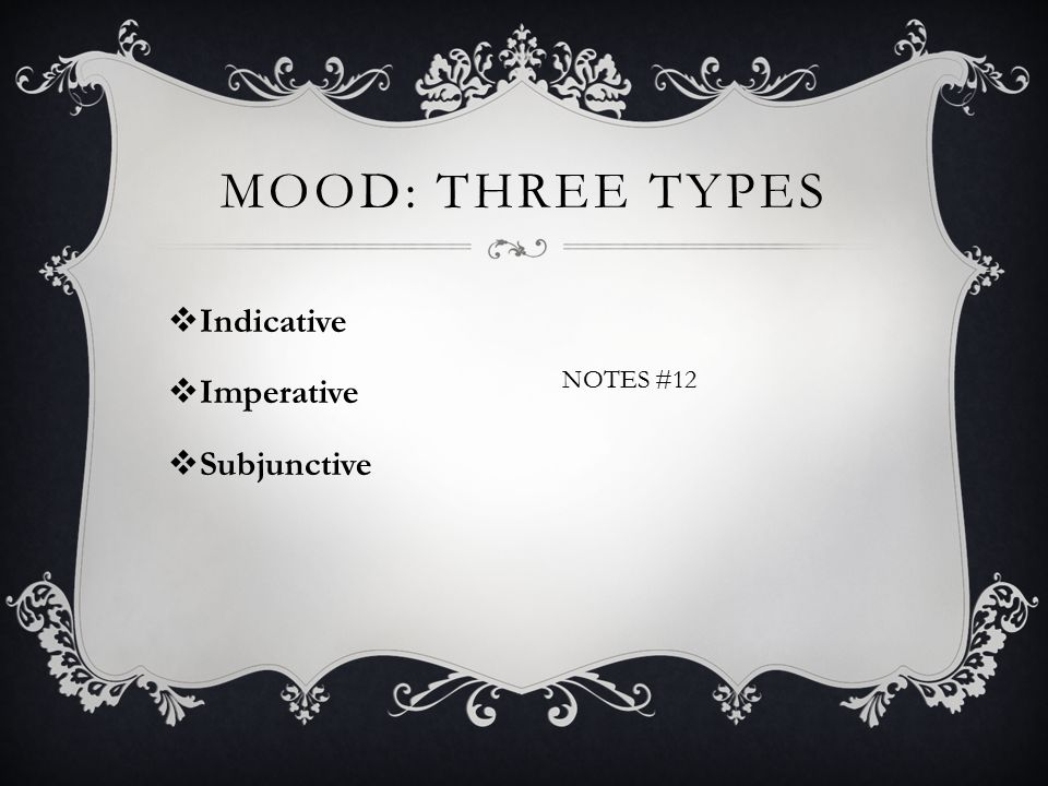 MOOD: THREE TYPES  Indicative  Imperative  Subjunctive NOTES #12