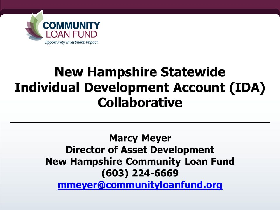 New Hampshire Statewide Individual Development Account (IDA) Collaborative ____________________________________ Marcy Meyer Director of Asset Development New Hampshire Community Loan Fund (603)