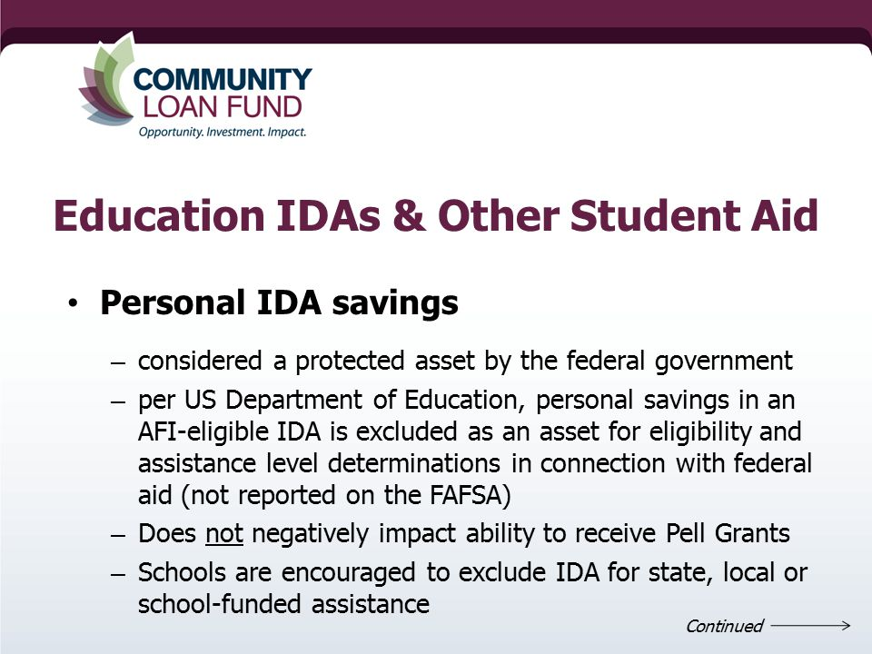 Education IDAs & Other Student Aid Personal IDA savings – considered a protected asset by the federal government – per US Department of Education, personal savings in an AFI-eligible IDA is excluded as an asset for eligibility and assistance level determinations in connection with federal aid (not reported on the FAFSA) – Does not negatively impact ability to receive Pell Grants – Schools are encouraged to exclude IDA for state, local or school-funded assistance Continued
