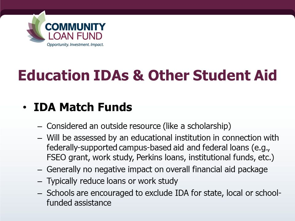 Education IDAs & Other Student Aid IDA Match Funds – Considered an outside resource (like a scholarship) – Will be assessed by an educational institution in connection with federally-supported campus-based aid and federal loans (e.g., FSEO grant, work study, Perkins loans, institutional funds, etc.) – Generally no negative impact on overall financial aid package – Typically reduce loans or work study – Schools are encouraged to exclude IDA for state, local or school- funded assistance