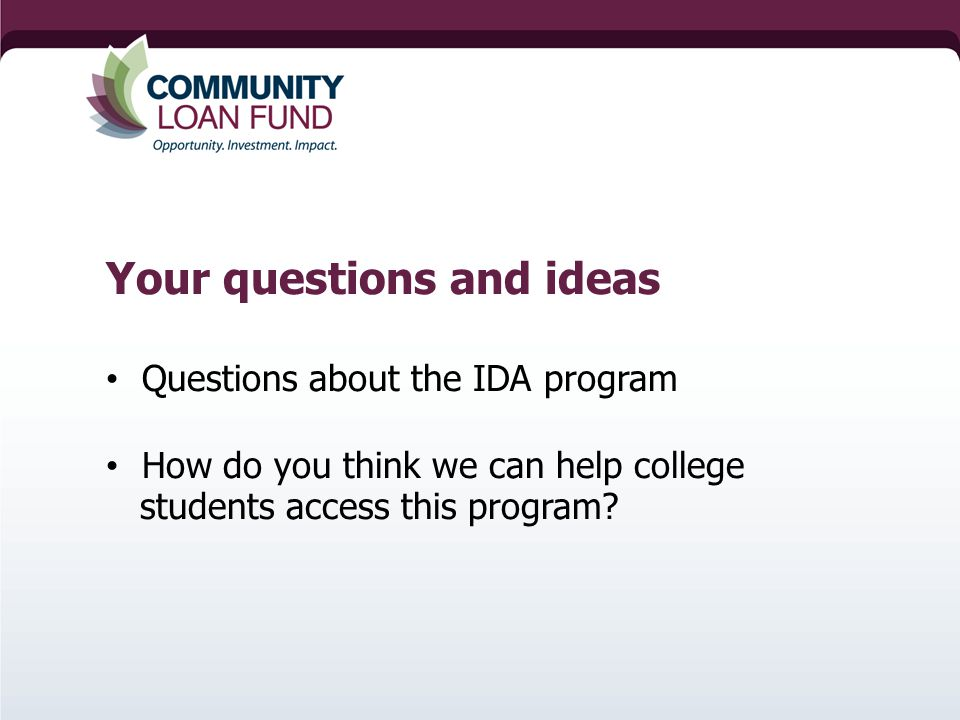 Your questions and ideas Questions about the IDA program How do you think we can help college students access this program