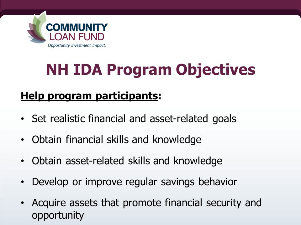 NH IDA Program Objectives Help program participants: Set realistic financial and asset-related goals Obtain financial skills and knowledge Obtain asset-related skills and knowledge Develop or improve regular savings behavior Acquire assets that promote financial security and opportunity