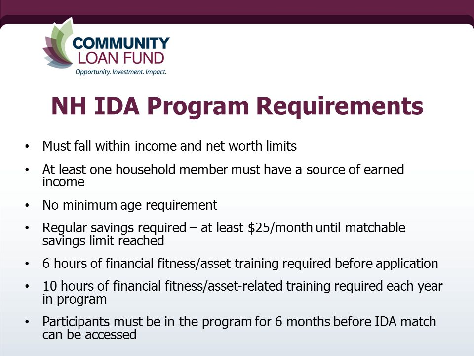NH IDA Program Requirements Must fall within income and net worth limits At least one household member must have a source of earned income No minimum age requirement Regular savings required – at least $25/month until matchable savings limit reached 6 hours of financial fitness/asset training required before application 10 hours of financial fitness/asset-related training required each year in program Participants must be in the program for 6 months before IDA match can be accessed
