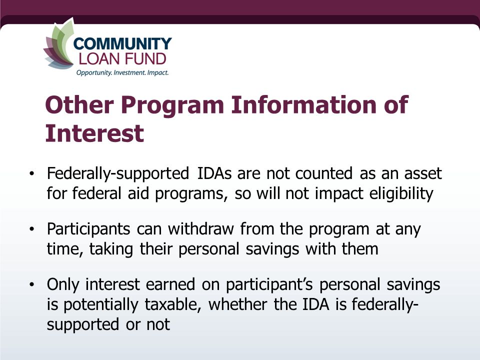 Other Program Information of Interest Federally-supported IDAs are not counted as an asset for federal aid programs, so will not impact eligibility Participants can withdraw from the program at any time, taking their personal savings with them Only interest earned on participant's personal savings is potentially taxable, whether the IDA is federally- supported or not