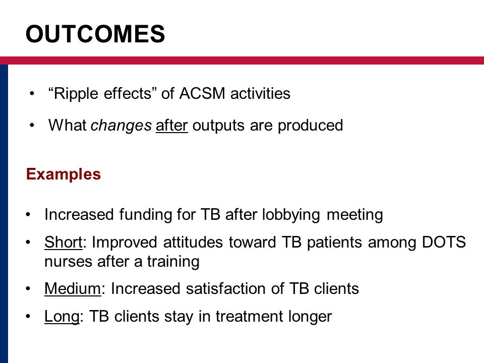 OUTCOMES Ripple effects of ACSM activities What changes after outputs are produced Examples Increased funding for TB after lobbying meeting Short: Improved attitudes toward TB patients among DOTS nurses after a training Medium: Increased satisfaction of TB clients Long: TB clients stay in treatment longer