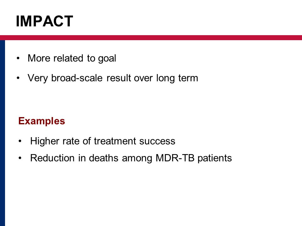 IMPACT More related to goal Very broad-scale result over long term Examples Higher rate of treatment success Reduction in deaths among MDR-TB patients