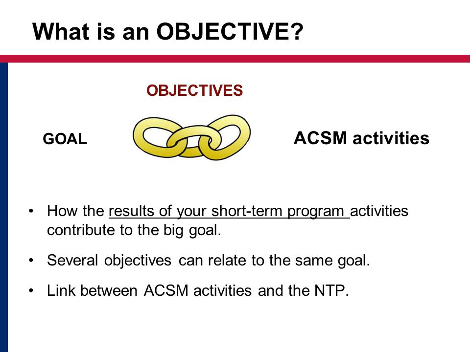 OBJECTIVES GOAL ACSM activities How the results of your short-term program activities contribute to the big goal.