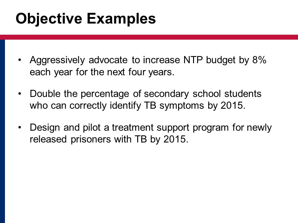 Objective Examples Aggressively advocate to increase NTP budget by 8% each year for the next four years.