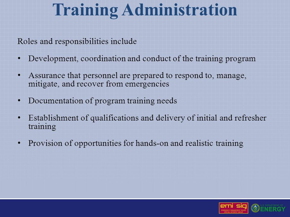 Training Administration Roles and responsibilities include Development, coordination and conduct of the training program Assurance that personnel are prepared to respond to, manage, mitigate, and recover from emergencies Documentation of program training needs Establishment of qualifications and delivery of initial and refresher training Provision of opportunities for hands-on and realistic training