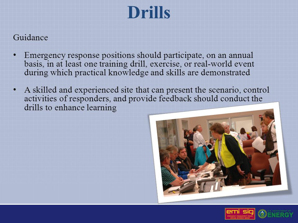 Drills Guidance Emergency response positions should participate, on an annual basis, in at least one training drill, exercise, or real-world event during which practical knowledge and skills are demonstrated A skilled and experienced site that can present the scenario, control activities of responders, and provide feedback should conduct the drills to enhance learning