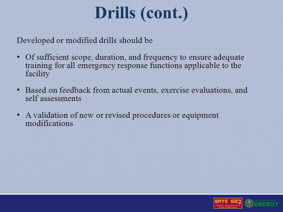 Drills (cont.) Developed or modified drills should be Of sufficient scope, duration, and frequency to ensure adequate training for all emergency response functions applicable to the facility Based on feedback from actual events, exercise evaluations, and self assessments A validation of new or revised procedures or equipment modifications