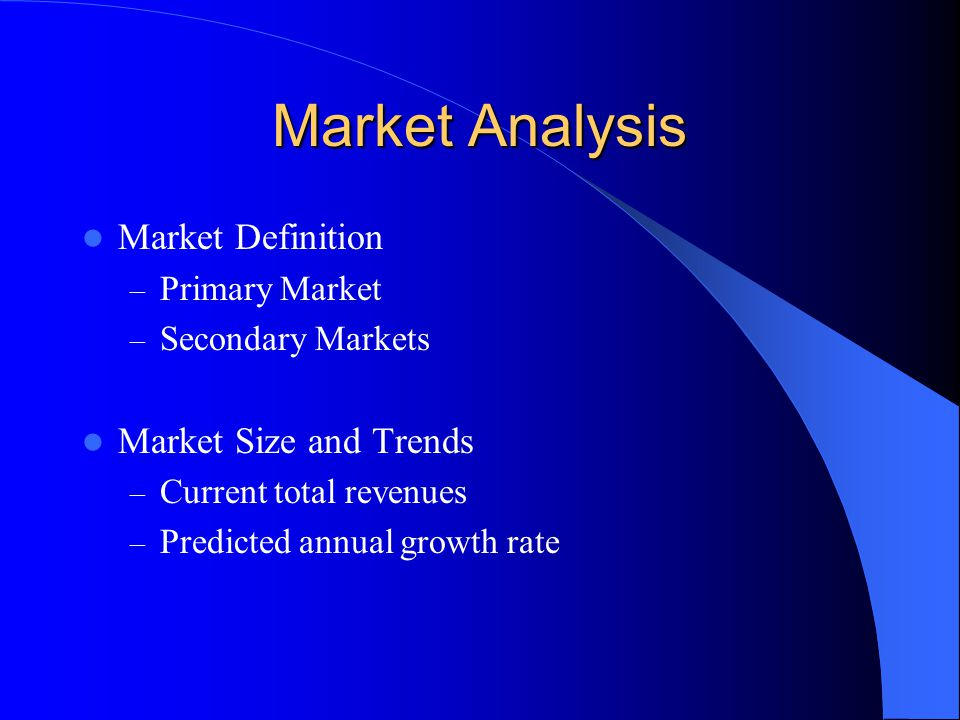 Market Analysis Market Definition – Primary Market – Secondary Markets Market Size and Trends – Current total revenues – Predicted annual growth rate