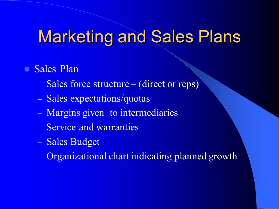 Marketing and Sales Plans Sales Plan – Sales force structure – (direct or reps) – Sales expectations/quotas – Margins given to intermediaries – Service and warranties – Sales Budget – Organizational chart indicating planned growth