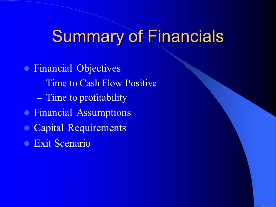 Summary of Financials Financial Objectives – Time to Cash Flow Positive – Time to profitability Financial Assumptions Capital Requirements Exit Scenario